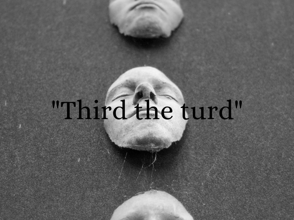 """Third the turd"""