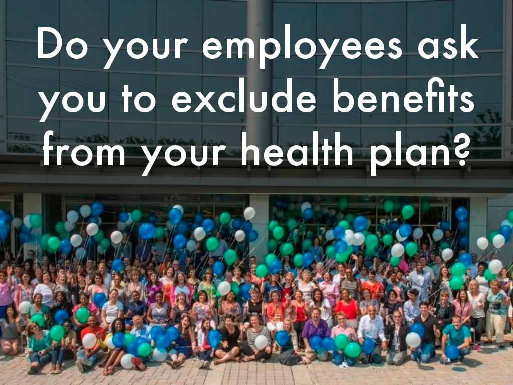 Do your employees ask you to exclude benefits from your plans?