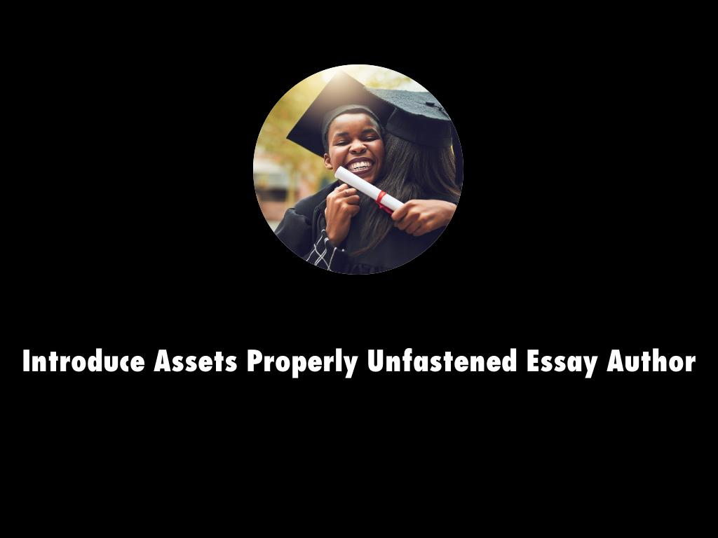 Introduce Assets Properly Unfastened Essay Author