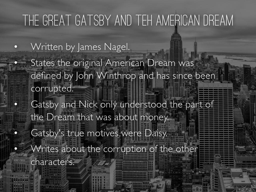 gatsby thesis american dream Gatsby's american dream is achieving the good life that he is a bootlegger, with intimate ties to the underground, is not seen with disdain in the novel wolfsheim remembers a gatsby fresh out of the war so hard up he had to keep wearing his uniform because he couldn't buy some regular clothes.