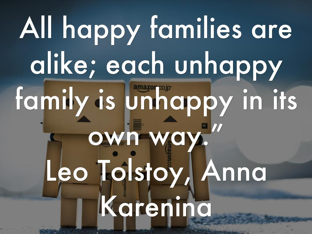 happy families are all alike every unhappy family is unhappy in its own way Chapter 1 happy families are all alike every unhappy family is unhappy in its own way everything was in confusion in the oblonskys' house the wife had discovered that the husband was carrying on an intrigue with a french girl, who had been a governess in their family, and she had announced to her husband that she could not go on living in.
