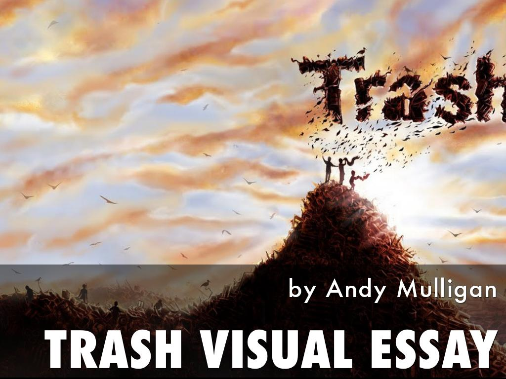trash andy mulligan essay Trash, written by andy mulligan is a novel set in an unnamed third world country three dumpsite boys discover a wallet containing a note, key, 11,00 pesos and an id card in belhala dump while trash picking they soon find themselves running from the police, cracking codes, investigating clues.