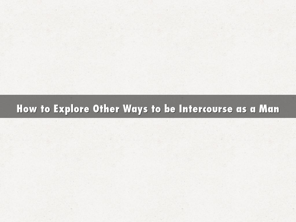 How to Explore Other Ways to be Intercourse as a Man