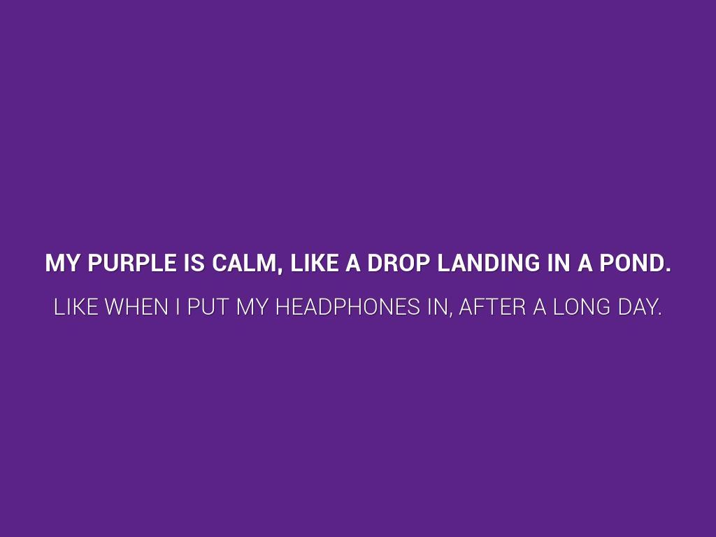 my purple is calm, like a drop landing in a pond.