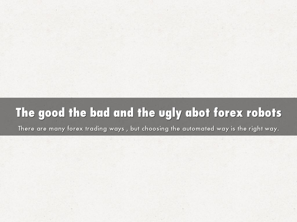 The good the bad and the ugly abot forex robots