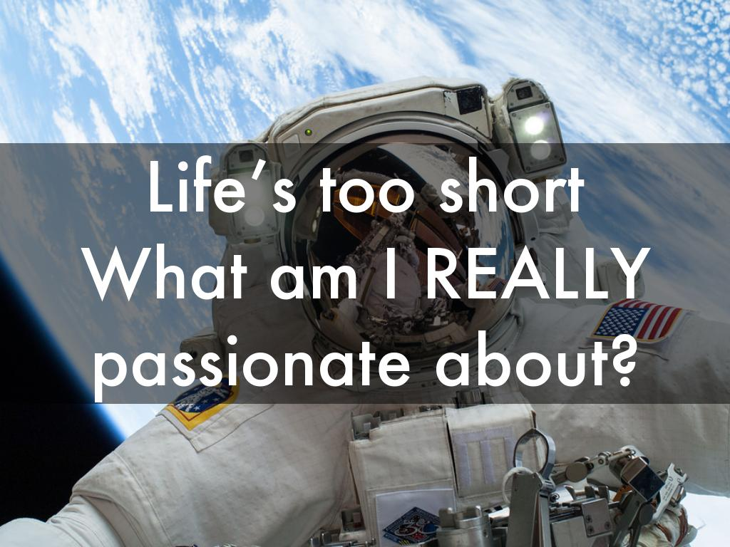 Life's too short  What am I REALLY passionate about?