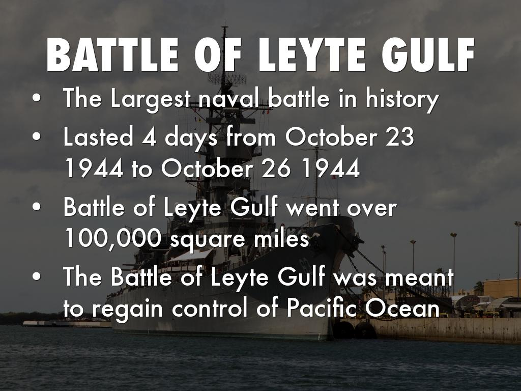 battle of leyte gulf The battle of leyte gulf is considered to be the largest naval battle in world war ii and in history it was fought in the waters near the island of leyte, philippines from 23rd to 26th of october 1944 and it was between united states and japan.